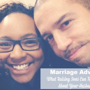 Marriage Advice: What Your Sons Teach You About Your Husband