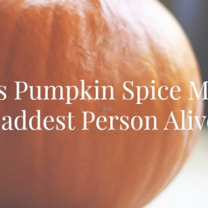 10 Times Pumpkin Spice Made Me The Saddest Person Ever